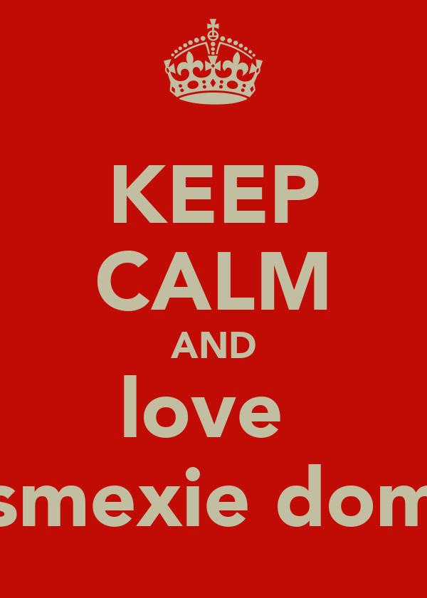 KEEP CALM AND love  smexie dom
