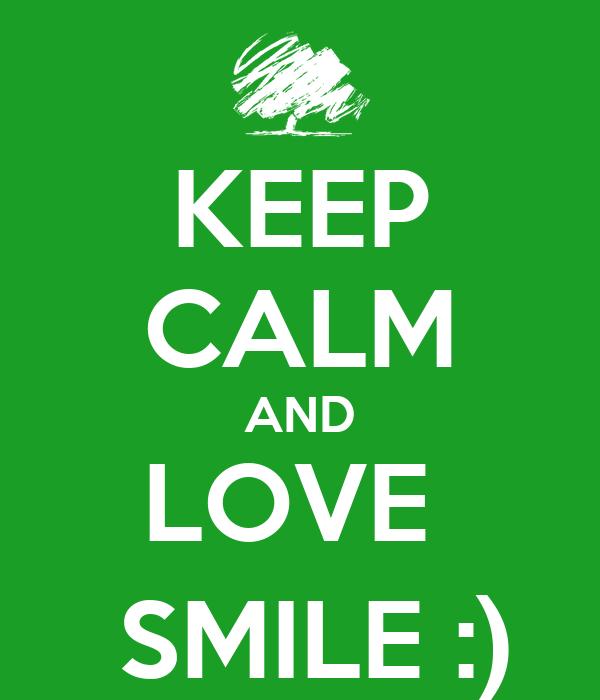 KEEP CALM AND LOVE    SMILE :)