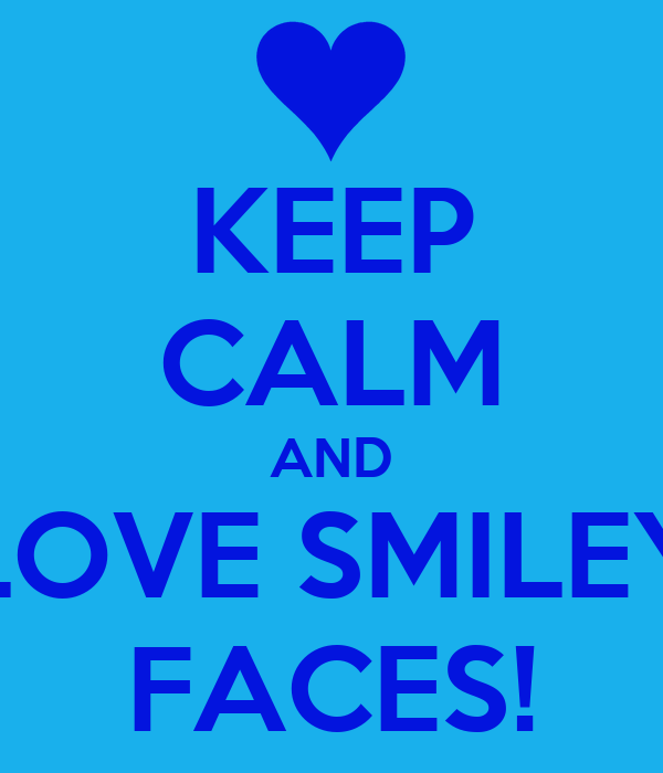 KEEP CALM AND LOVE SMILEY FACES!