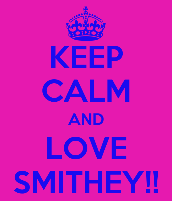 KEEP CALM AND LOVE SMITHEY!!