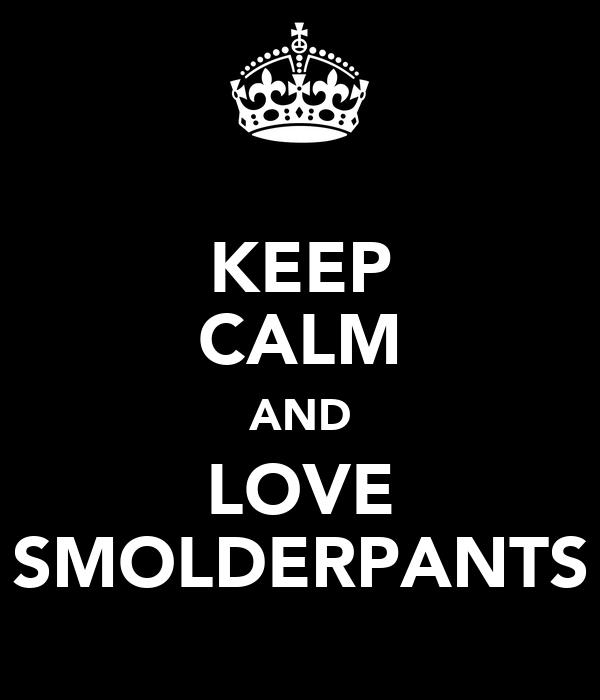 KEEP CALM AND LOVE SMOLDERPANTS