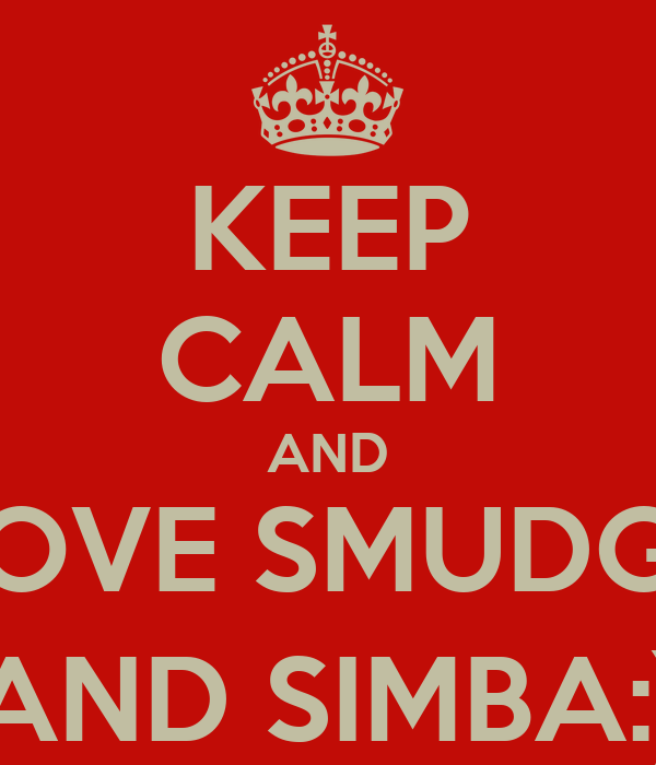 KEEP CALM AND  LOVE SMUDGE  AND SIMBA:)