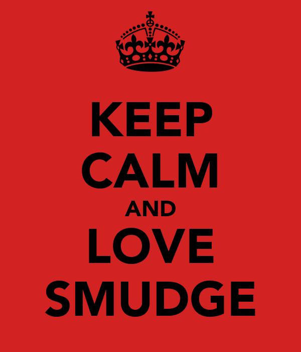 KEEP CALM AND LOVE SMUDGE