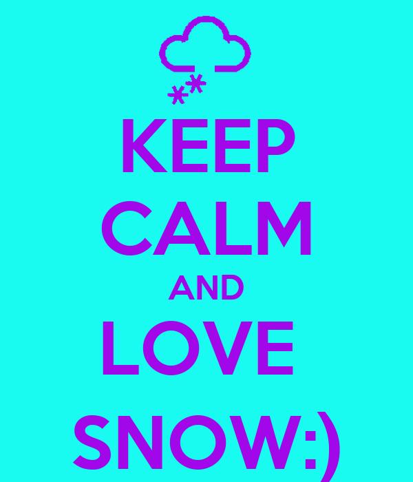 KEEP CALM AND LOVE  SNOW:)
