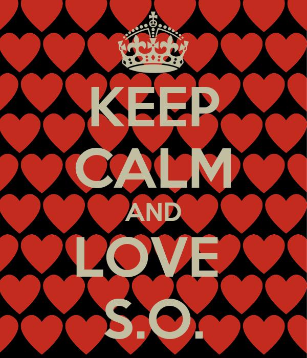KEEP CALM AND LOVE  S.O.