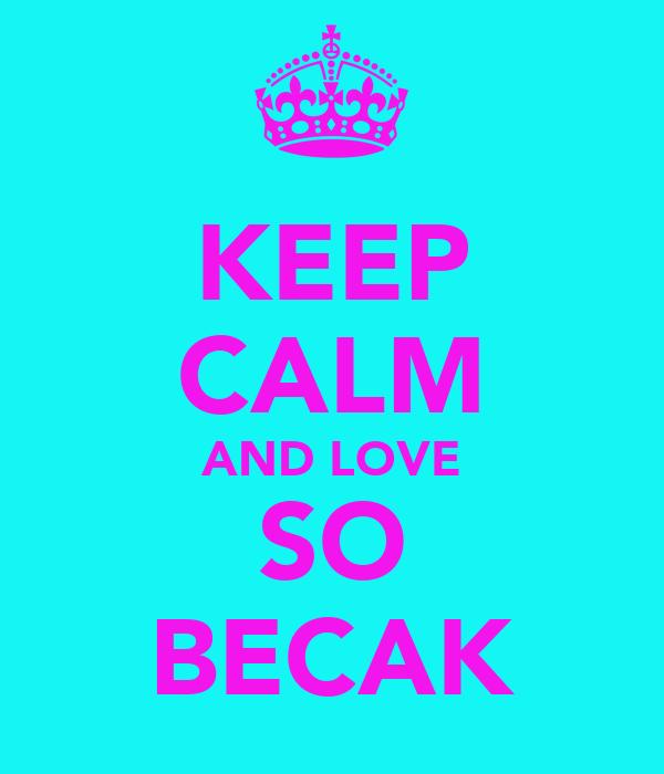 KEEP CALM AND LOVE SO BECAK