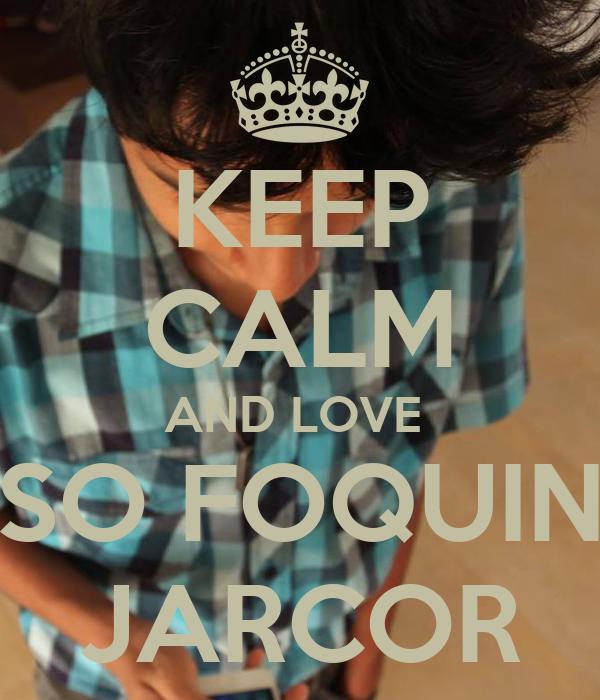 KEEP CALM AND LOVE  SO FOQUIN JARCOR