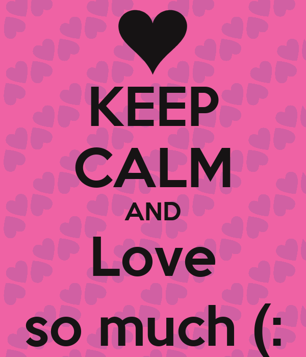 KEEP CALM AND Love so much (: