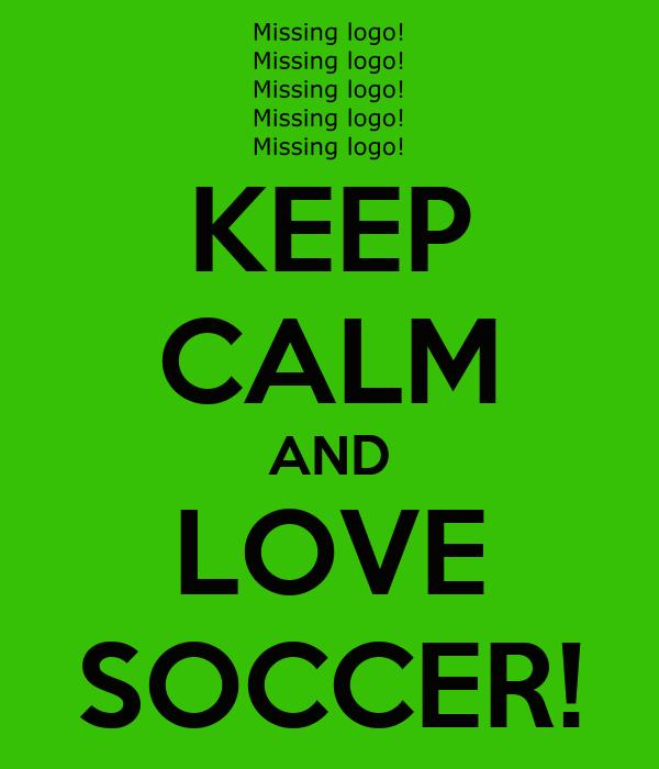 KEEP CALM AND LOVE SOCCER!