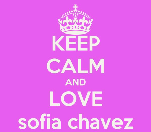 KEEP CALM AND LOVE sofia chavez
