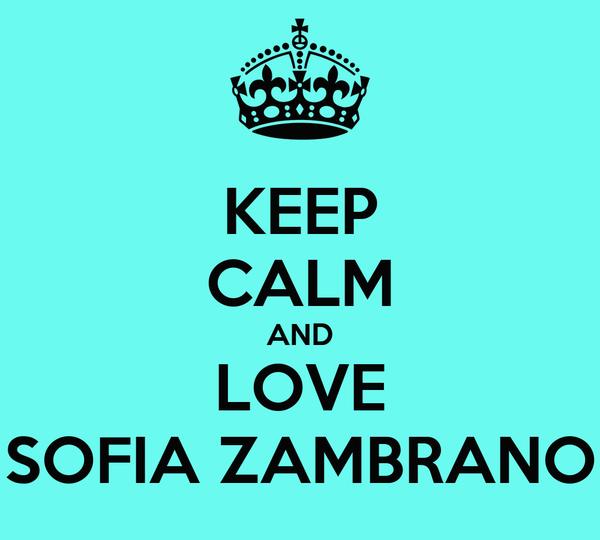KEEP CALM AND LOVE SOFIA ZAMBRANO