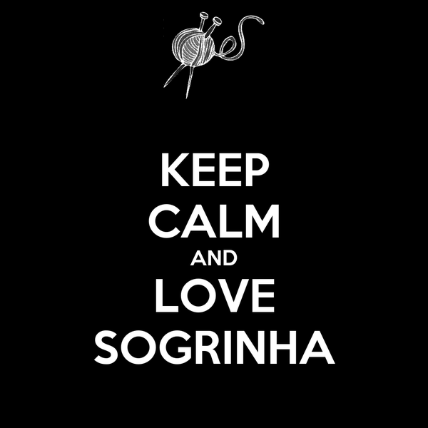 KEEP CALM AND LOVE SOGRINHA