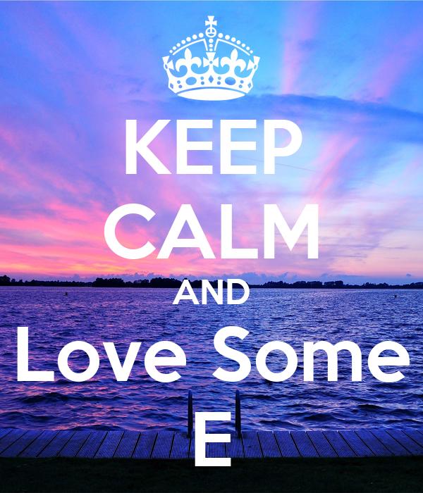 KEEP CALM AND Love Some E
