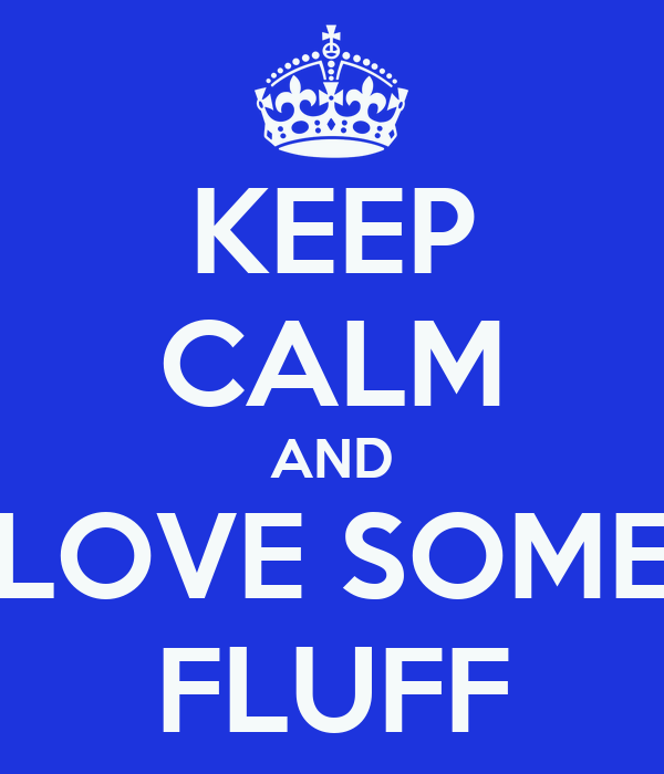 KEEP CALM AND LOVE SOME FLUFF