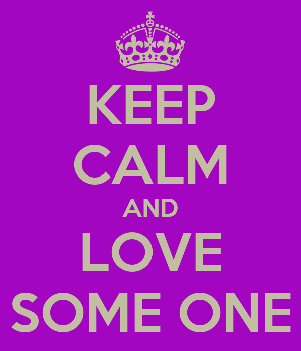 KEEP CALM AND LOVE SOME ONE
