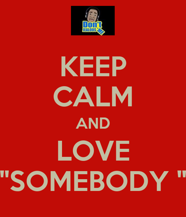 """KEEP CALM AND LOVE """"SOMEBODY """""""