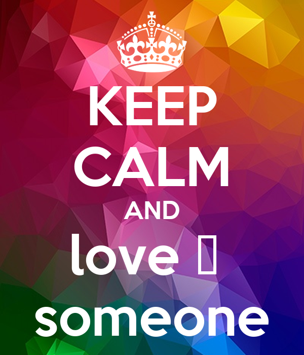 KEEP CALM AND love ❤  someone