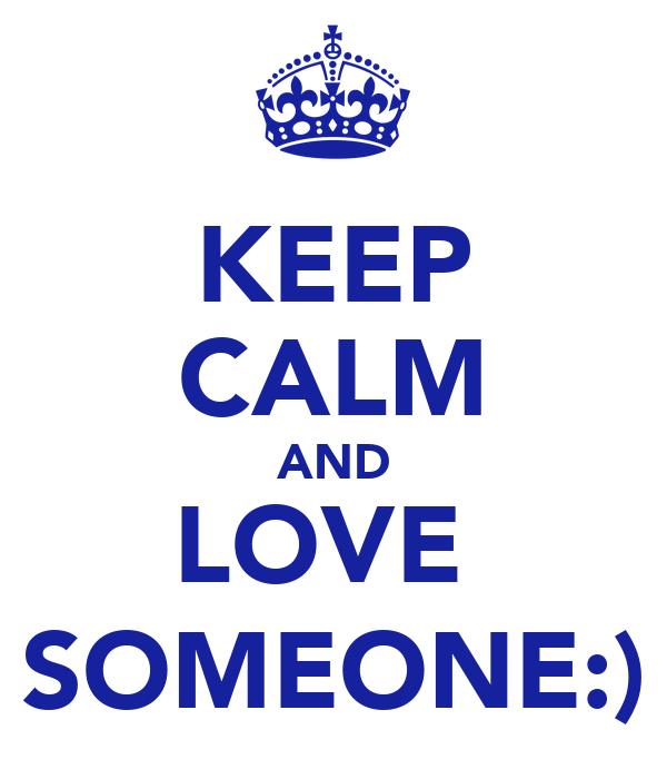 KEEP CALM AND LOVE  SOMEONE:)