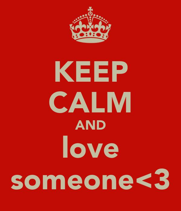 KEEP CALM AND love someone<3