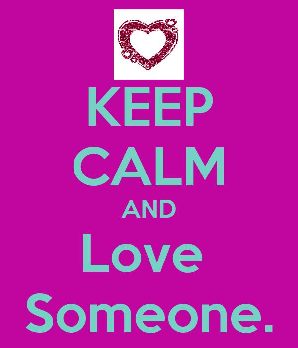 KEEP CALM AND Love  Someone.