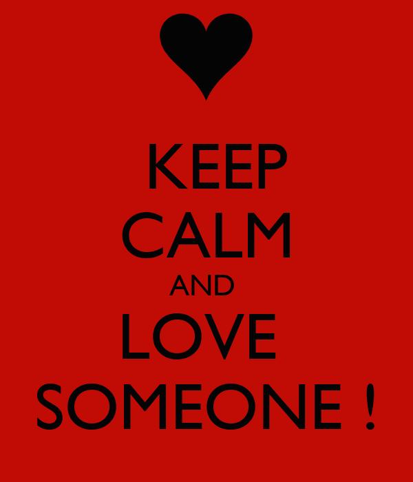 KEEP CALM AND  LOVE  SOMEONE !