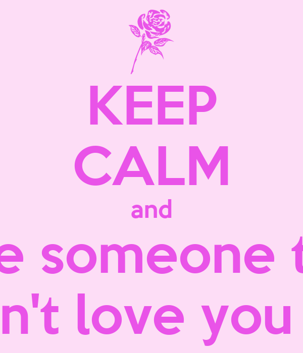 KEEP CALM and love someone that doesn't love you back