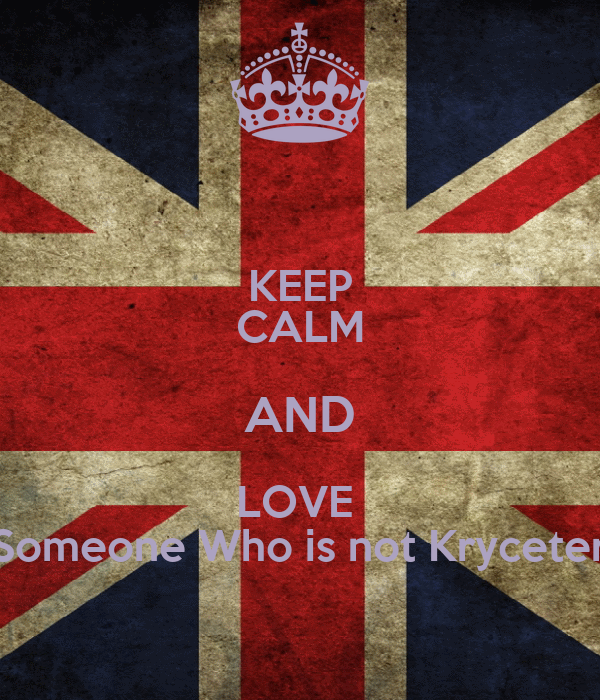 KEEP CALM AND LOVE  Someone Who is not Kryceter