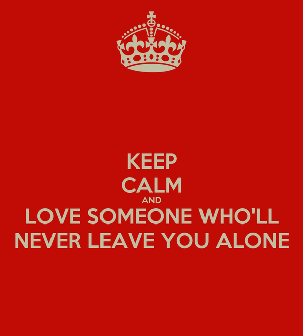 KEEP CALM AND LOVE SOMEONE WHO'LL NEVER LEAVE YOU ALONE