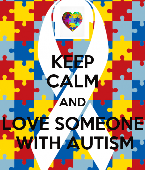 KEEP CALM AND LOVE SOMEONE  WITH AUTISM