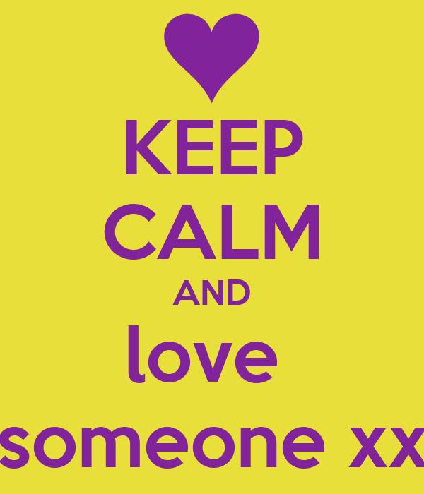 KEEP CALM AND love  someone xx