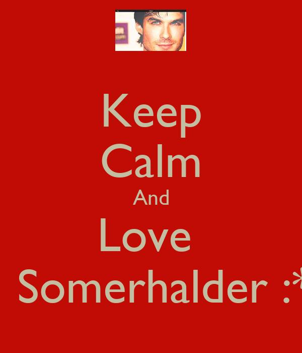 Keep Calm And Love     Somerhalder :*