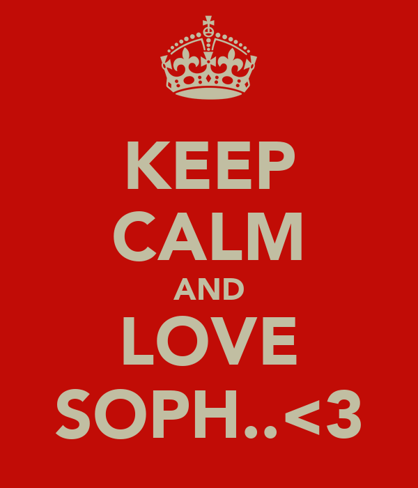 KEEP CALM AND LOVE SOPH..<3