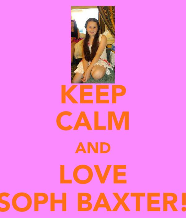KEEP CALM AND LOVE SOPH BAXTER!