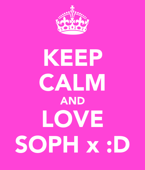 KEEP CALM AND LOVE SOPH x :D
