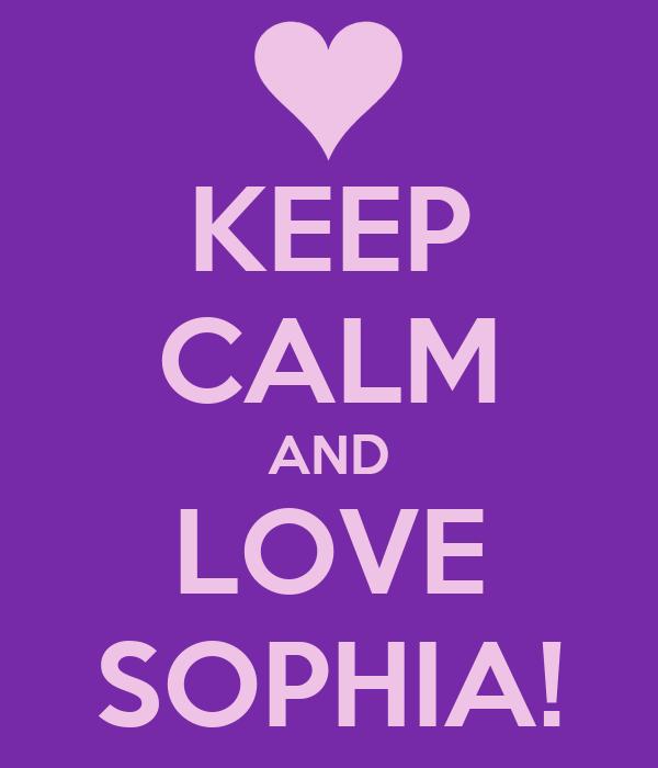 KEEP CALM AND LOVE SOPHIA!