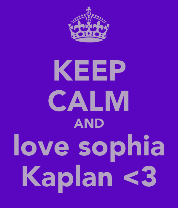 KEEP CALM AND love sophia Kaplan <3