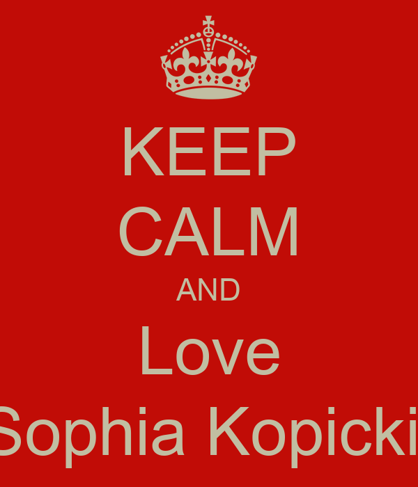 KEEP CALM AND Love Sophia Kopicki