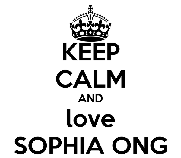KEEP CALM AND love SOPHIA ONG
