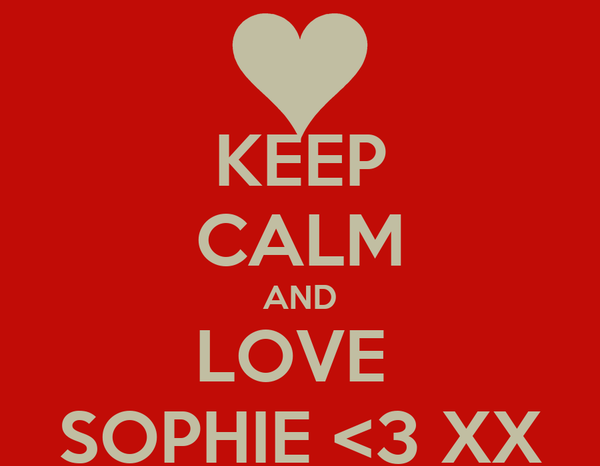 KEEP CALM AND LOVE  SOPHIE <3 XX