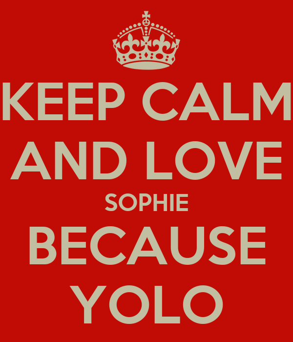 KEEP CALM AND LOVE SOPHIE BECAUSE YOLO