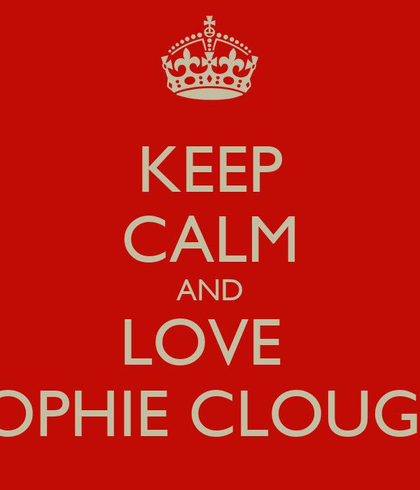 KEEP CALM AND LOVE  SOPHIE CLOUGH