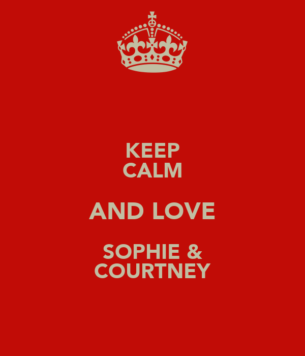 KEEP CALM AND LOVE SOPHIE & COURTNEY