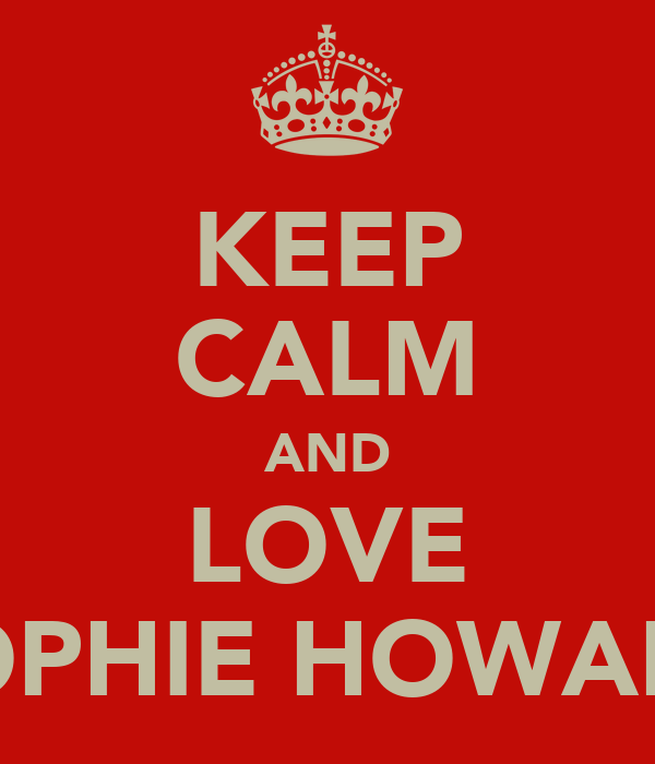 KEEP CALM AND LOVE SOPHIE HOWARD