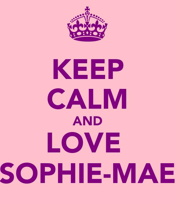 KEEP CALM AND LOVE  SOPHIE-MAE