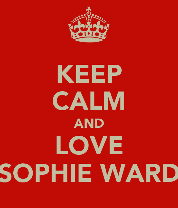 KEEP CALM AND LOVE SOPHIE WARD