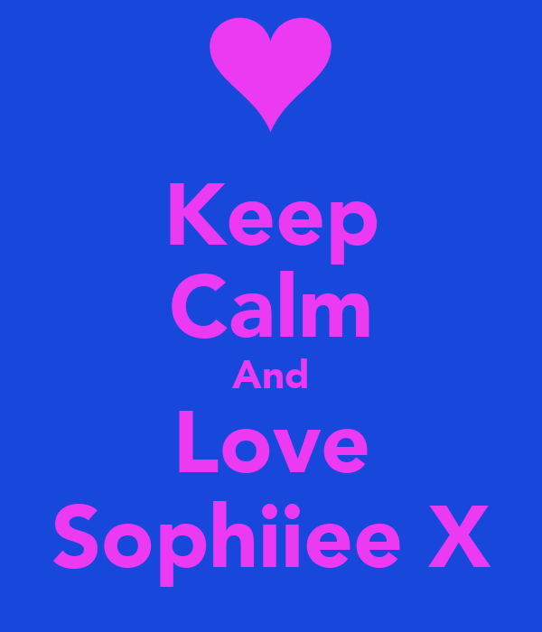 Keep Calm And Love Sophiiee X