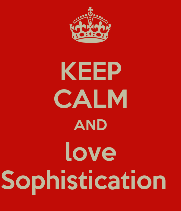 KEEP CALM AND love Sophistication