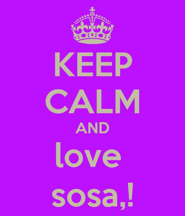 KEEP CALM AND love  sosa,!
