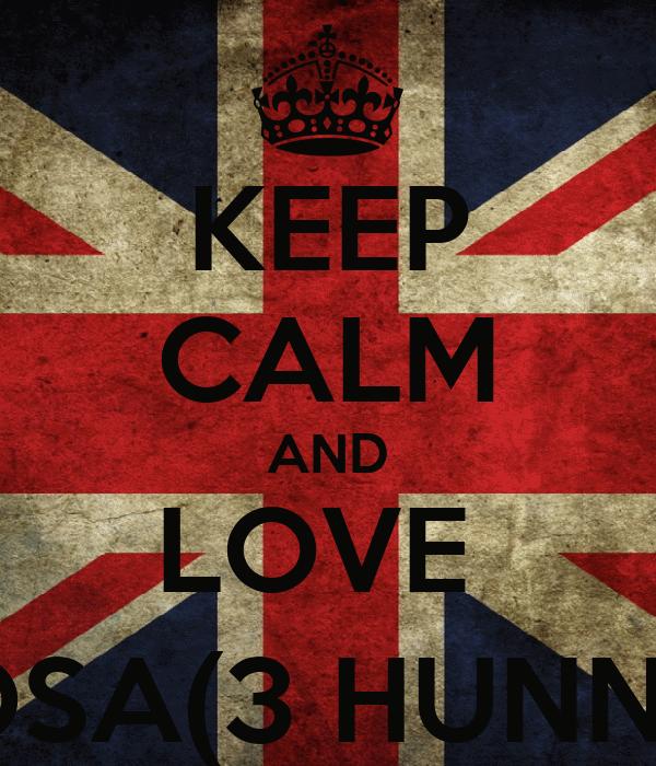 KEEP CALM AND LOVE  SOSA(3 HUNNA)