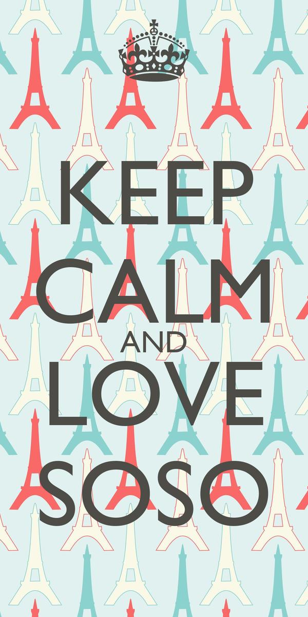 KEEP CALM AND LOVE SOSO